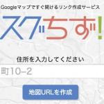 Googleマップですぐ開けるリンク作成サービス「スグちず!」をリリースしました