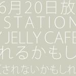 6月20日放送のSmaSTATION!!で JELLY JELLY CAFEが紹介されるかもしれません(されないかもしれません)